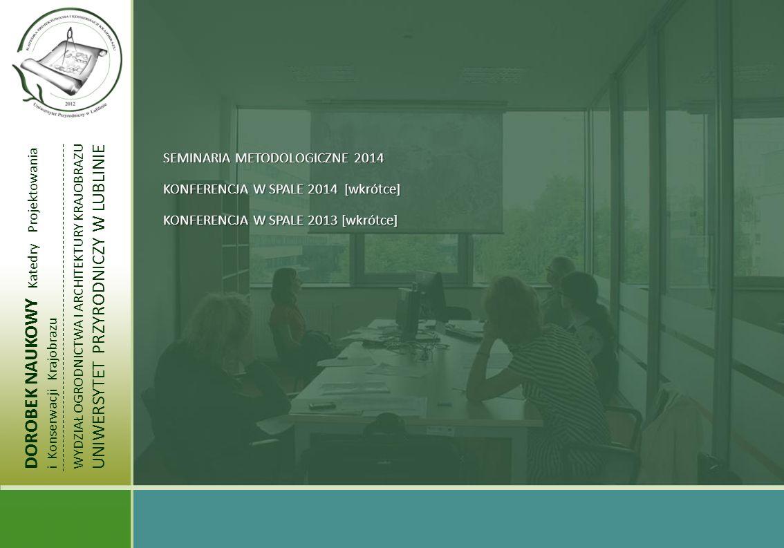 DOROBEK NAUKOWY Katedry Projektowania i Konserwacji Krajobrazu WYDZIAŁ OGRODNICTWA I ARCHITEKTURY KRAJOBRAZU UNIWERSYTET PRZYRODNICZY W LUBLINIE SEMINARIUM METODOLOGICZNE KATEDRY PROJEKTOWANIA I KONSERWCJI KRAJOBRAZU 2014 SEMINARIUM METODOLOGICZNE KATEDRY 2014