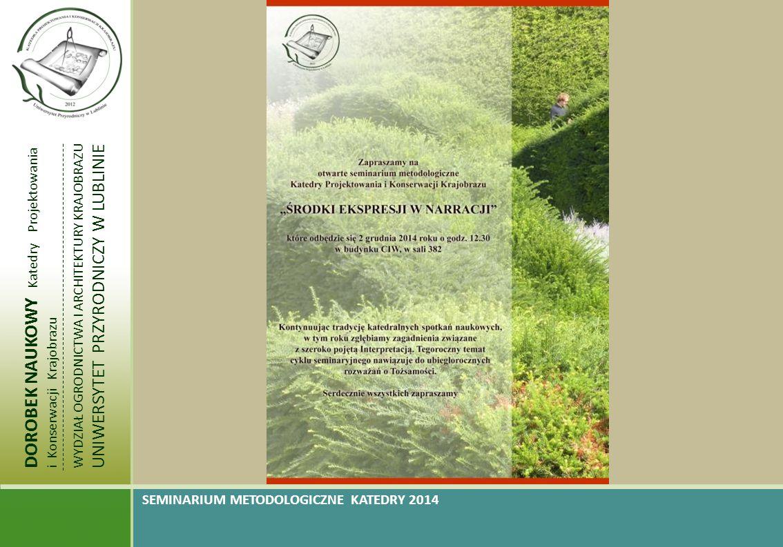 DOROBEK NAUKOWY Katedry Projektowania i Konserwacji Krajobrazu WYDZIAŁ OGRODNICTWA I ARCHITEKTURY KRAJOBRAZU UNIWERSYTET PRZYRODNICZY W LUBLINIE SEMINARIUM METODOLOGICZNE KATEDRY 2014