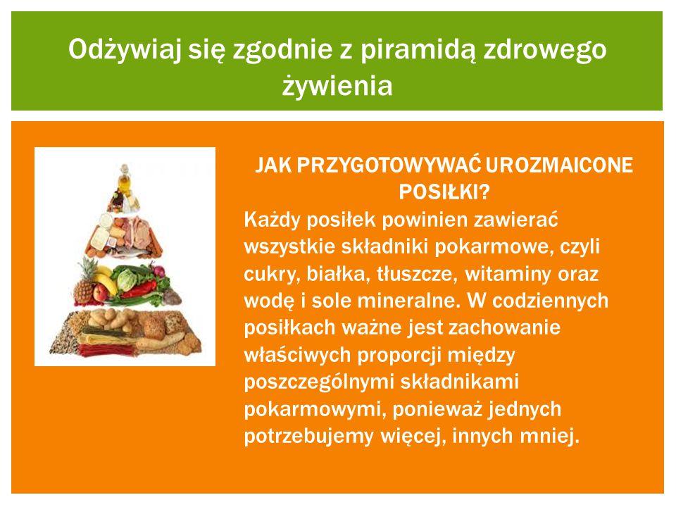 Odżywiaj się zgodnie z piramidą zdrowego żywienia JAK PRZYGOTOWYWAĆ UROZMAICONE POSIŁKI? Każdy posiłek powinien zawierać wszystkie składniki pokarmowe