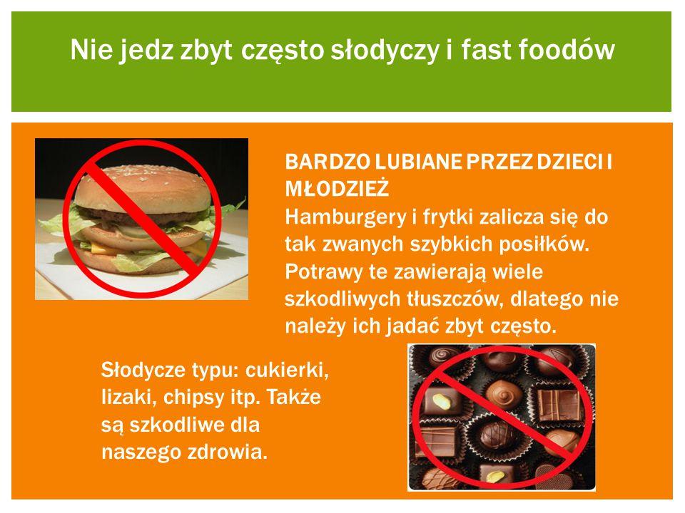 Nie jedz zbyt często słodyczy i fast foodów BARDZO LUBIANE PRZEZ DZIECI I MŁODZIEŻ Hamburgery i frytki zalicza się do tak zwanych szybkich posiłków. P