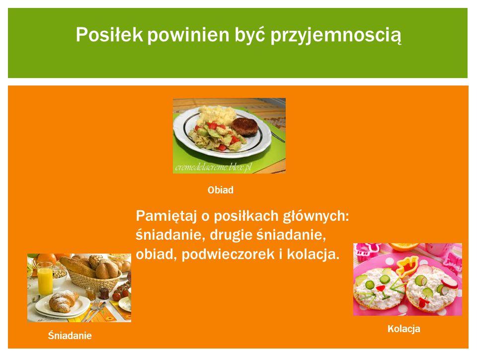 Posiłek powinien być przyjemnoscią Pamiętaj o posiłkach głównych: śniadanie, drugie śniadanie, obiad, podwieczorek i kolacja. Kolacja Obiad Śniadanie