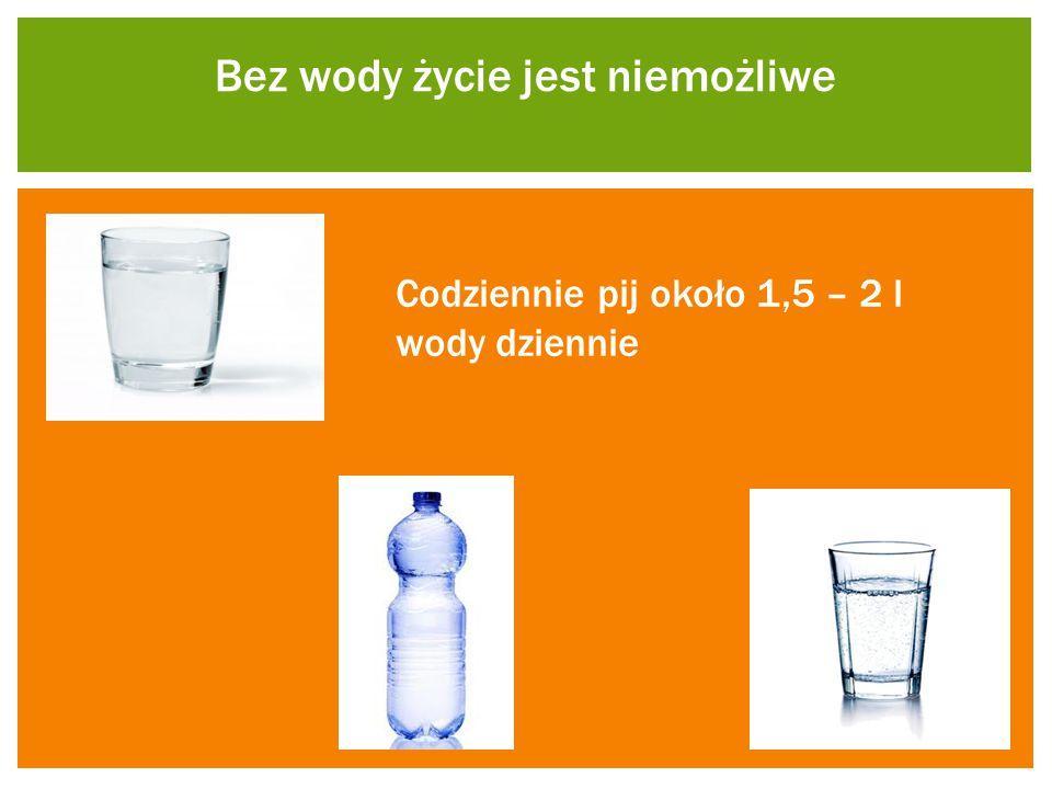 Bez wody życie jest niemożliwe Codziennie pij około 1,5 – 2 l wody dziennie