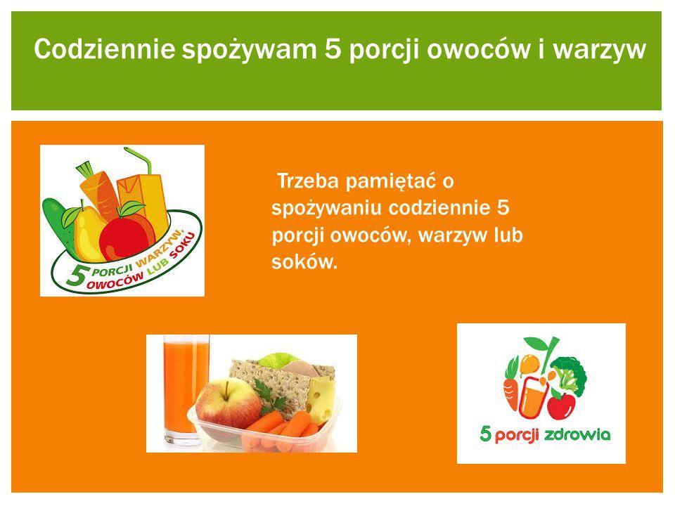 Codziennie spożywam 5 porcji owoców i warzyw Trzeba pamiętać o spożywaniu codziennie 5 porcji owoców, warzyw lub soków.