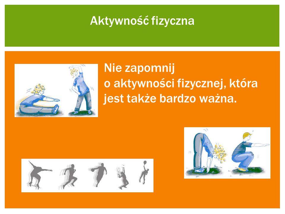 Aktywność fizyczna Nie zapomnij o aktywności fizycznej, która jest także bardzo ważna.