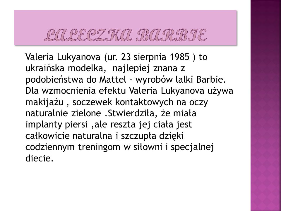 Valeria Lukyanova (ur. 23 sierpnia 1985 ) to ukraińska modelka, najlepiej znana z podobieństwa do Mattel - wyrobów lalki Barbie. Dla wzmocnienia efekt