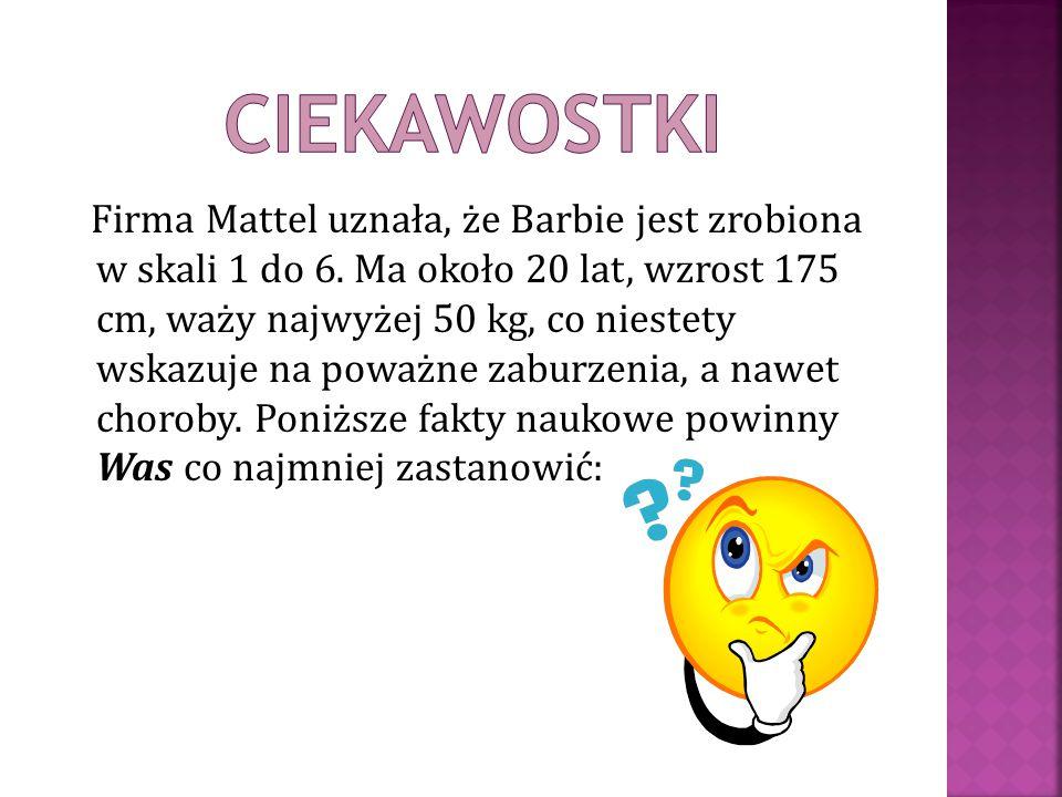 Firma Mattel uznała, że Barbie jest zrobiona w skali 1 do 6. Ma około 20 lat, wzrost 175 cm, waży najwyżej 50 kg, co niestety wskazuje na poważne zabu