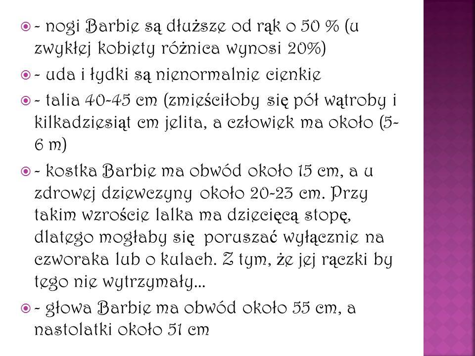 -- nogi Barbie s ą dłu ż sze od r ą k o 50 % (u zwykłej kobiety ró ż nica wynosi 20%) -- uda i łydki s ą nienormalnie cienkie -- talia 40-45 cm
