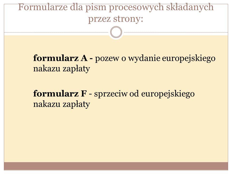 Formularze dla pism procesowych składanych przez strony: formularz A - pozew o wydanie europejskiego nakazu zapłaty formularz F - sprzeciw od europejskiego nakazu zapłaty