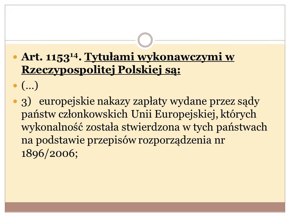 Art. 1153 14. Tytułami wykonawczymi w Rzeczypospolitej Polskiej są: (…) 3) europejskie nakazy zapłaty wydane przez sądy państw członkowskich Unii Euro