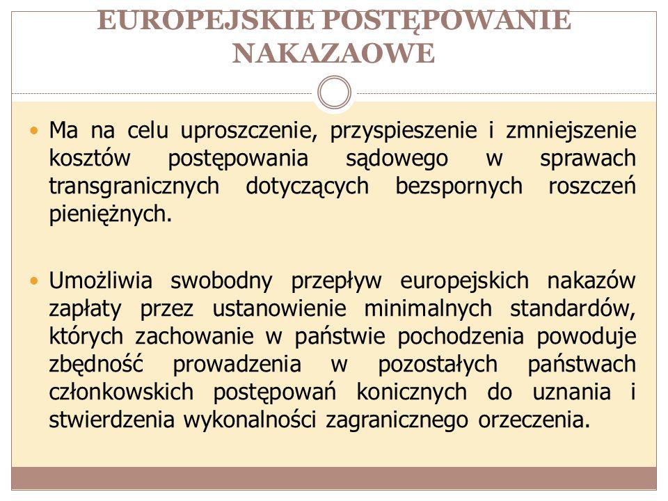 EUROPEJSKIE POSTĘPOWANIE NAKAZAOWE Ma na celu uproszczenie, przyspieszenie i zmniejszenie kosztów postępowania sądowego w sprawach transgranicznych do