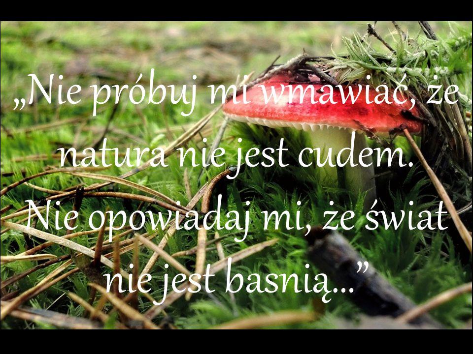 """""""Nie próbuj mi wmawiać, że natura nie jest cudem. Nie opowiadaj mi, że świat nie jest basnią…"""""""