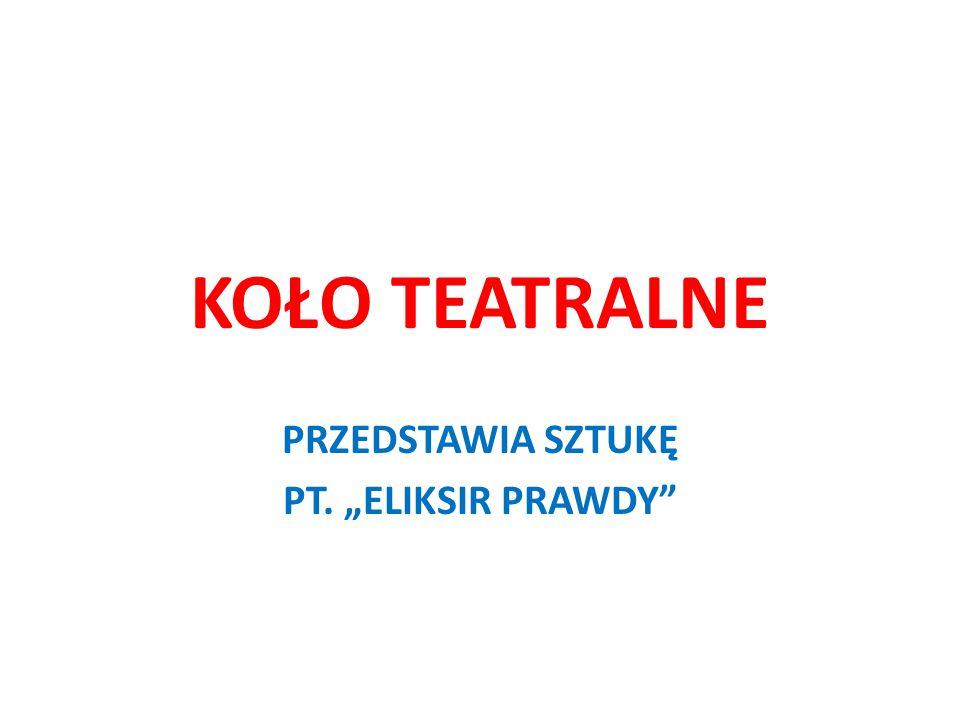 """KOŁO TEATRALNE PRZEDSTAWIA SZTUKĘ PT. """"ELIKSIR PRAWDY"""