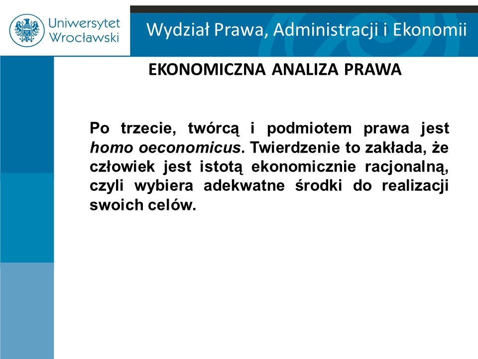 Wydział Prawa, Administracji i Ekonomii EKONOMICZNA ANALIZA PRAWA Po czwarte, obowiązywanie prawa można uzasadnić przy użyciu narzędzi stosowanych w analizie ekonomicznej.