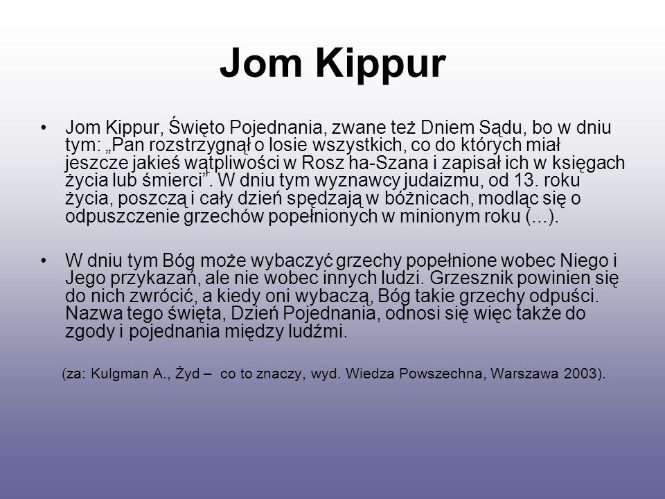 """Jom Kippur Jom Kippur, Święto Pojednania, zwane też Dniem Sądu, bo w dniu tym: """"Pan rozstrzygnął o losie wszystkich, co do których miał jeszcze jakieś wątpliwości w Rosz ha-Szana i zapisał ich w księgach życia lub śmierci ."""