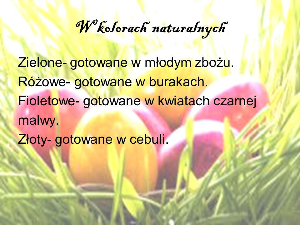 W kolorach naturalnych Zielone- gotowane w młodym zbożu. Różowe- gotowane w burakach. Fioletowe- gotowane w kwiatach czarnej malwy. Złoty- gotowane w