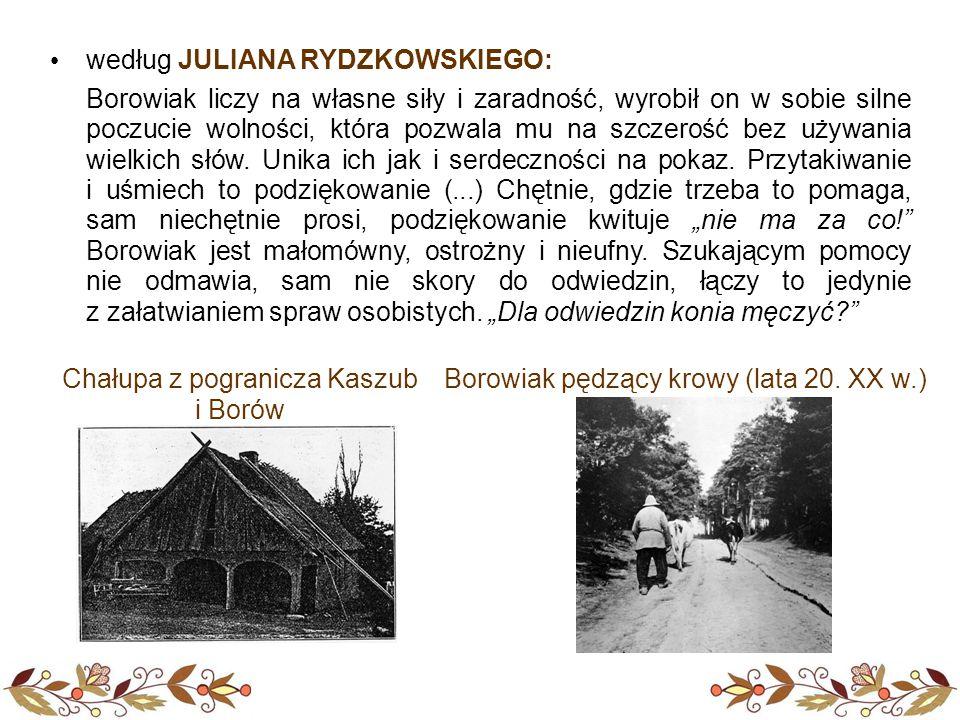 według JULIANA RYDZKOWSKIEGO: Borowiak liczy na własne siły i zaradność, wyrobił on w sobie silne poczucie wolności, która pozwala mu na szczerość bez