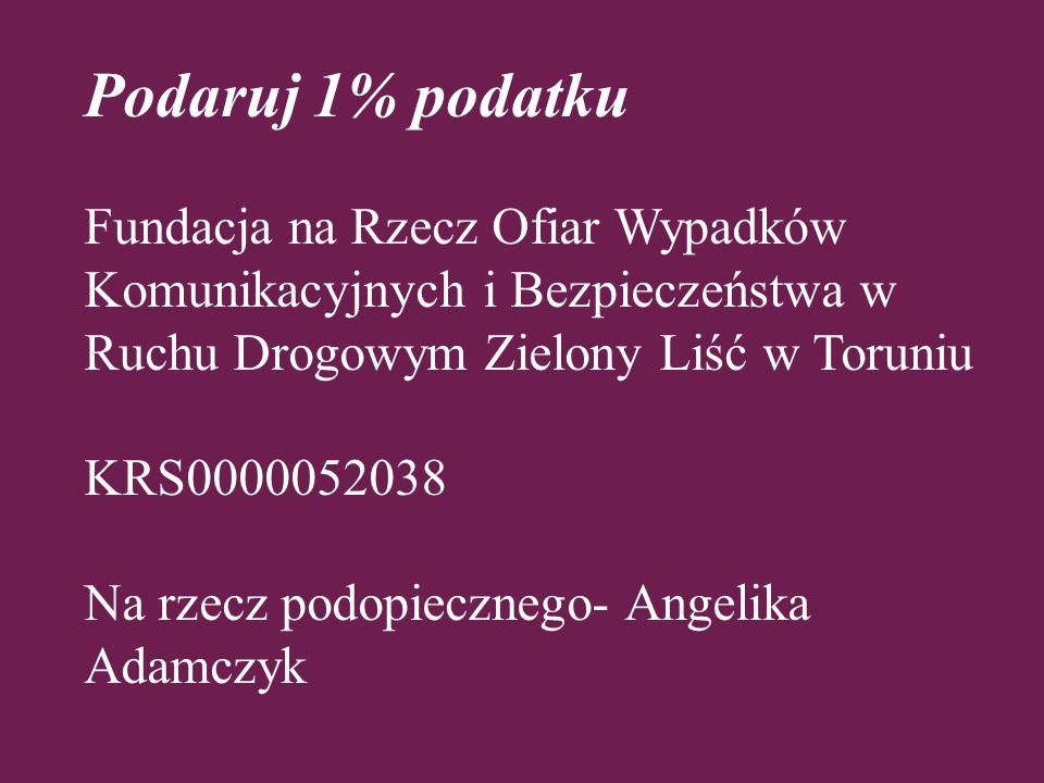 Podaruj 1% podatku Fundacja na Rzecz Ofiar Wypadków Komunikacyjnych i Bezpieczeństwa w Ruchu Drogowym Zielony Liść w Toruniu KRS0000052038 Na rzecz podopiecznego- Angelika Adamczyk