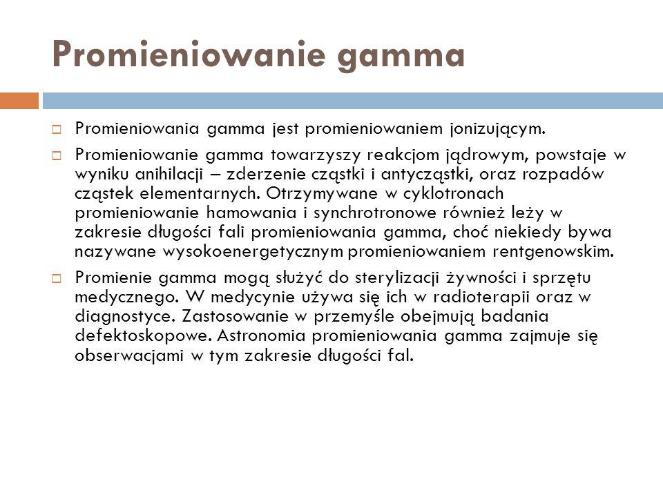 Promieniowanie gamma  Promieniowania gamma jest promieniowaniem jonizującym.  Promieniowanie gamma towarzyszy reakcjom jądrowym, powstaje w wyniku a