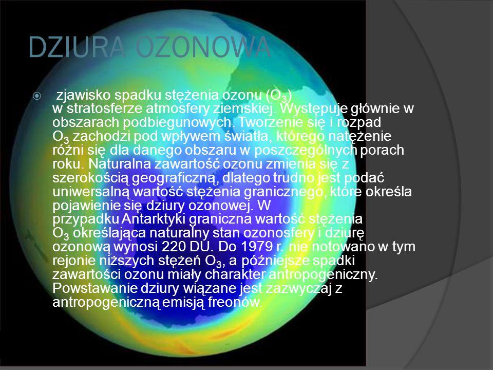 DZIURA OZONOWA  zjawisko spadku stężenia ozonu (O 3 ) w stratosferze atmosfery ziemskiej.