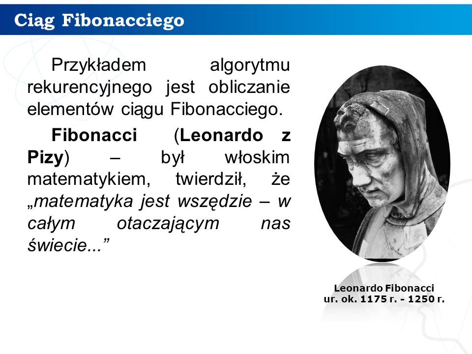 Ciąg Fibonacciego Przykładem algorytmu rekurencyjnego jest obliczanie elementów ciągu Fibonacciego.