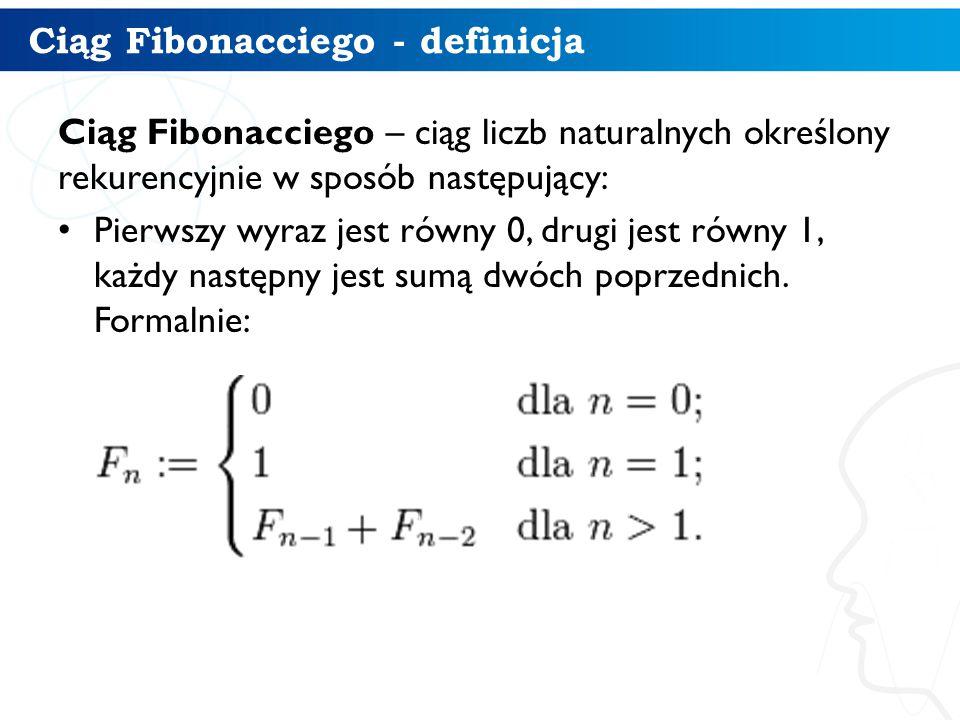 Ciąg Fibonacciego - definicja Ciąg Fibonacciego – ciąg liczb naturalnych określony rekurencyjnie w sposób następujący: Pierwszy wyraz jest równy 0, drugi jest równy 1, każdy następny jest sumą dwóch poprzednich.