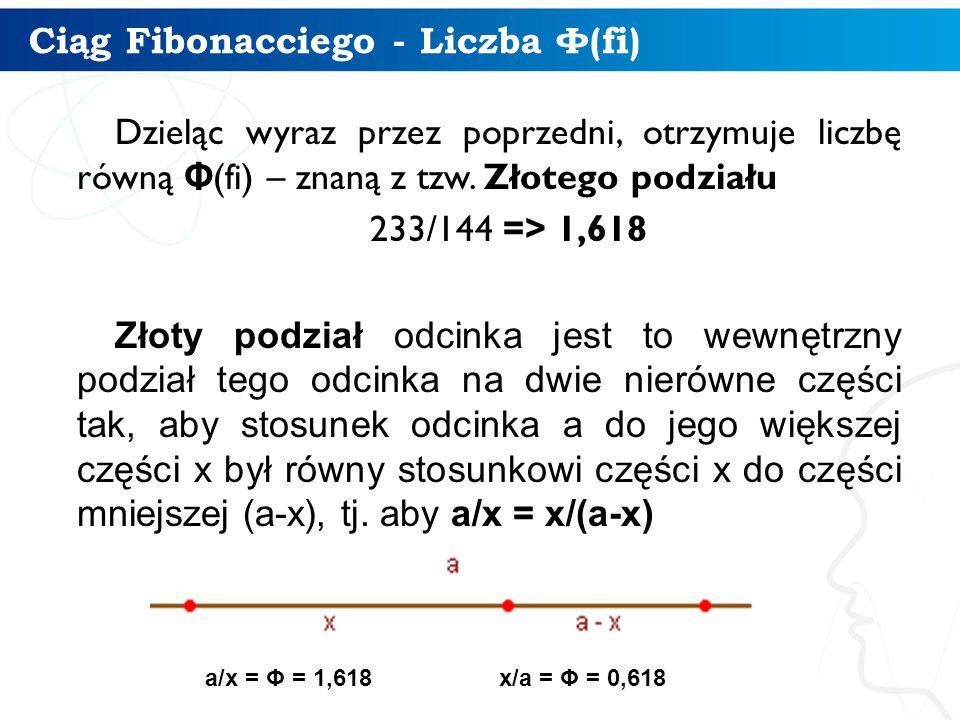 Ciąg Fibonacciego - Liczba Φ (fi) Dzieląc wyraz przez poprzedni, otrzymuje liczbę równą Φ (fi) – znaną z tzw.