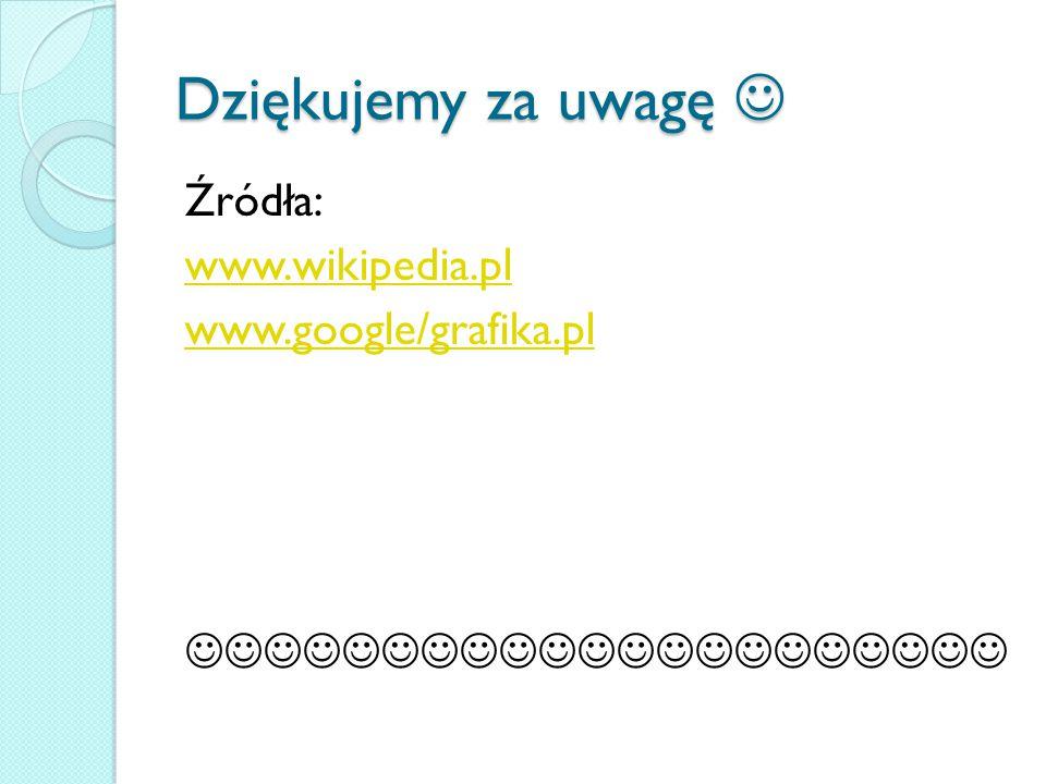 Dziękujemy za uwagę Dziękujemy za uwagę Źródła: www.wikipedia.pl www.google/grafika.pl