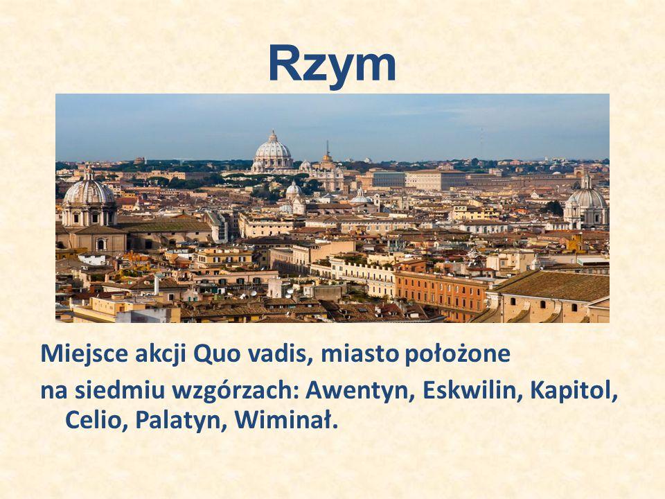 Rzym Miejsce akcji Quo vadis, miasto położone na siedmiu wzgórzach: Awentyn, Eskwilin, Kapitol, Celio, Palatyn, Wiminał.