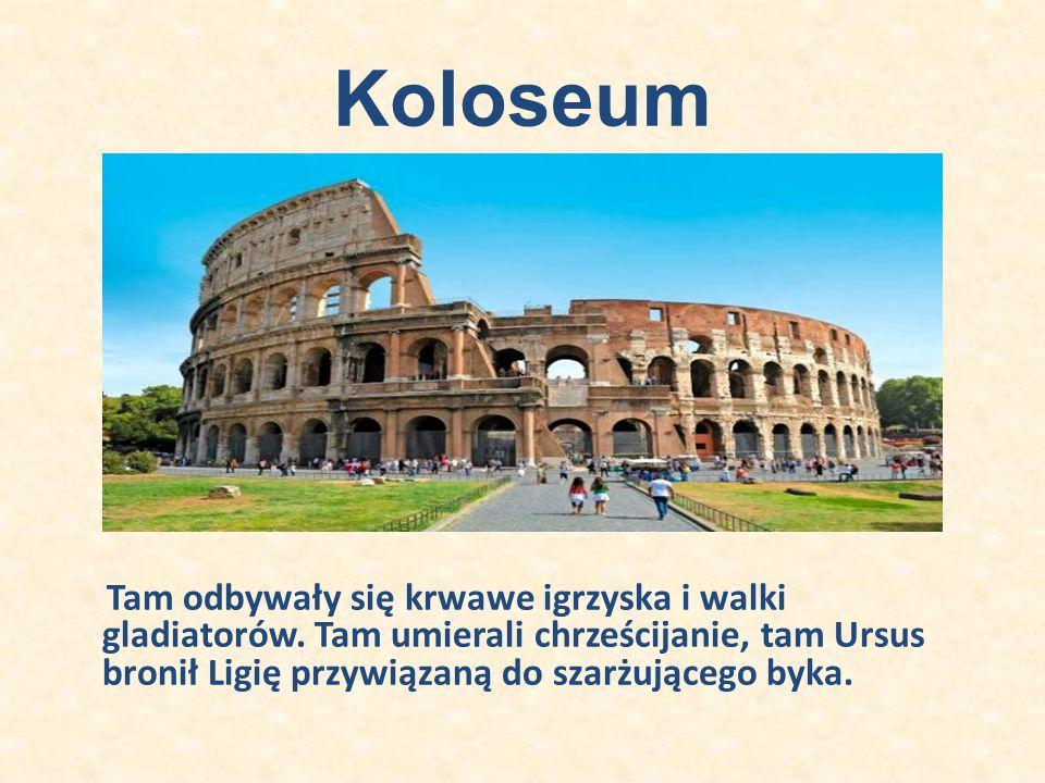 Koloseum Tam odbywały się krwawe igrzyska i walki gladiatorów. Tam umierali chrześcijanie, tam Ursus bronił Ligię przywiązaną do szarżującego byka.