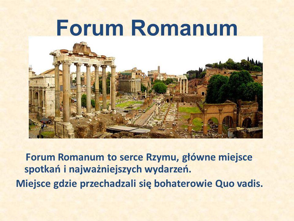 Forum Romanum Forum Romanum to serce Rzymu, główne miejsce spotkań i najważniejszych wydarzeń. Miejsce gdzie przechadzali się bohaterowie Quo vadis.