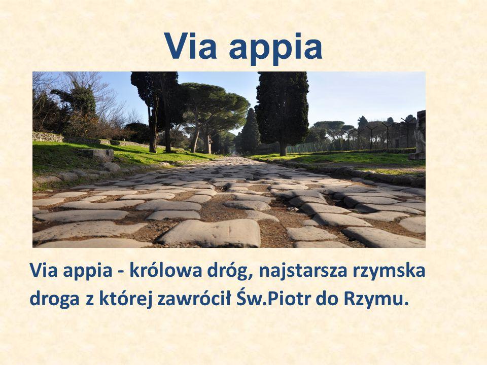Via appia Via appia - królowa dróg, najstarsza rzymska droga z której zawrócił Św.Piotr do Rzymu.