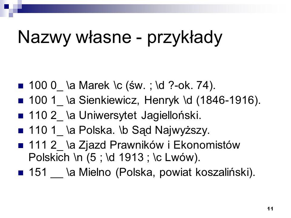 11 Nazwy własne - przykłady 100 0_ \a Marek \c (św. ; \d ?-ok. 74). 100 1_ \a Sienkiewicz, Henryk \d (1846-1916). 110 2_ \a Uniwersytet Jagielloński.