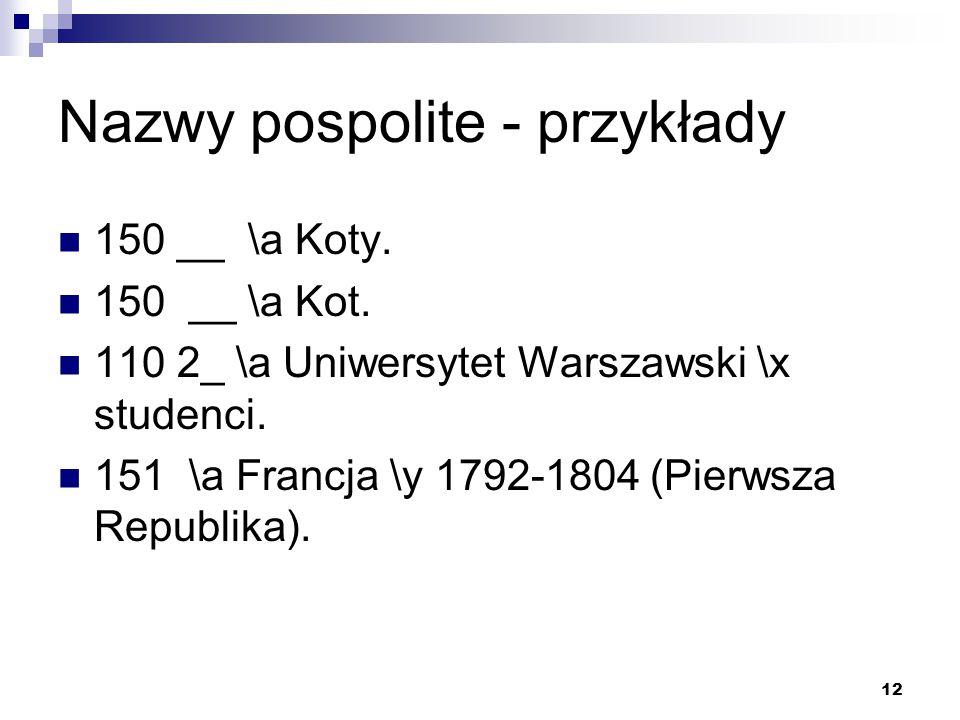 12 Nazwy pospolite - przykłady 150 __ \a Koty. 150 __ \a Kot. 110 2_ \a Uniwersytet Warszawski \x studenci. 151 \a Francja \y 1792-1804 (Pierwsza Repu