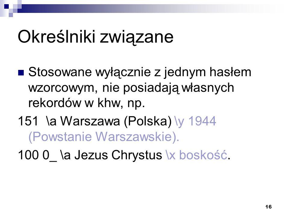 16 Określniki związane Stosowane wyłącznie z jednym hasłem wzorcowym, nie posiadają własnych rekordów w khw, np. 151 \a Warszawa (Polska) \y 1944 (Pow