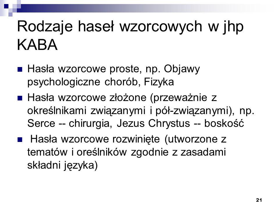 21 Rodzaje haseł wzorcowych w jhp KABA Hasła wzorcowe proste, np. Objawy psychologiczne chorób, Fizyka Hasła wzorcowe złożone (przeważnie z określnika