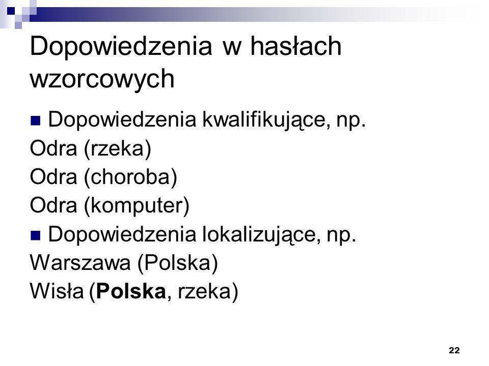 22 Dopowiedzenia w hasłach wzorcowych Dopowiedzenia kwalifikujące, np. Odra (rzeka) Odra (choroba) Odra (komputer) Dopowiedzenia lokalizujące, np. War