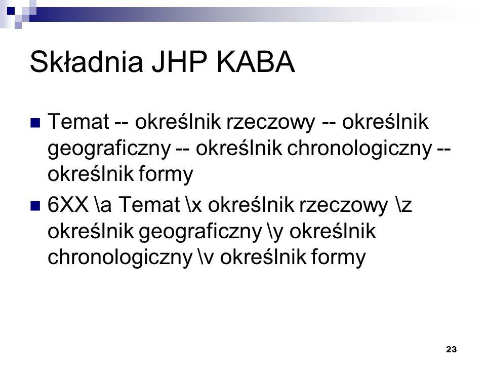 23 Składnia JHP KABA Temat -- określnik rzeczowy -- określnik geograficzny -- określnik chronologiczny -- określnik formy 6XX \a Temat \x określnik rz
