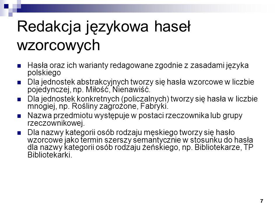7 Redakcja językowa haseł wzorcowych Hasła oraz ich warianty redagowane zgodnie z zasadami języka polskiego Dla jednostek abstrakcyjnych tworzy się ha