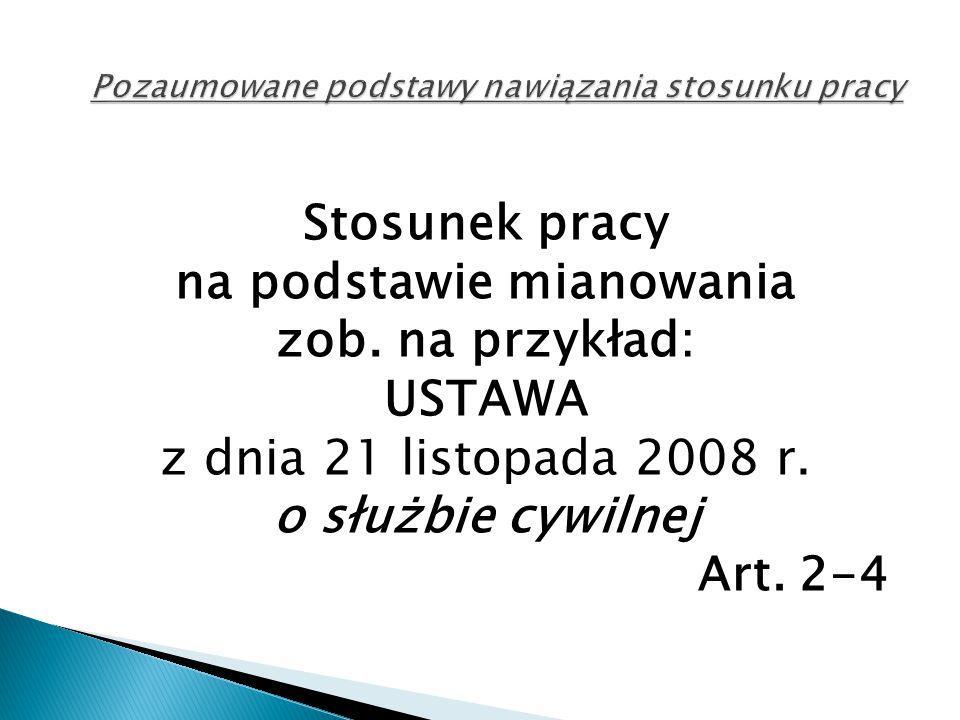 Stosunek pracy na podstawie mianowania zob. na przykład: USTAWA z dnia 21 listopada 2008 r. o służbie cywilnej Art. 2-4