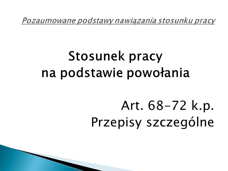 Stosunek pracy na podstawie powołania Art. 68-72 k.p. Przepisy szczególne