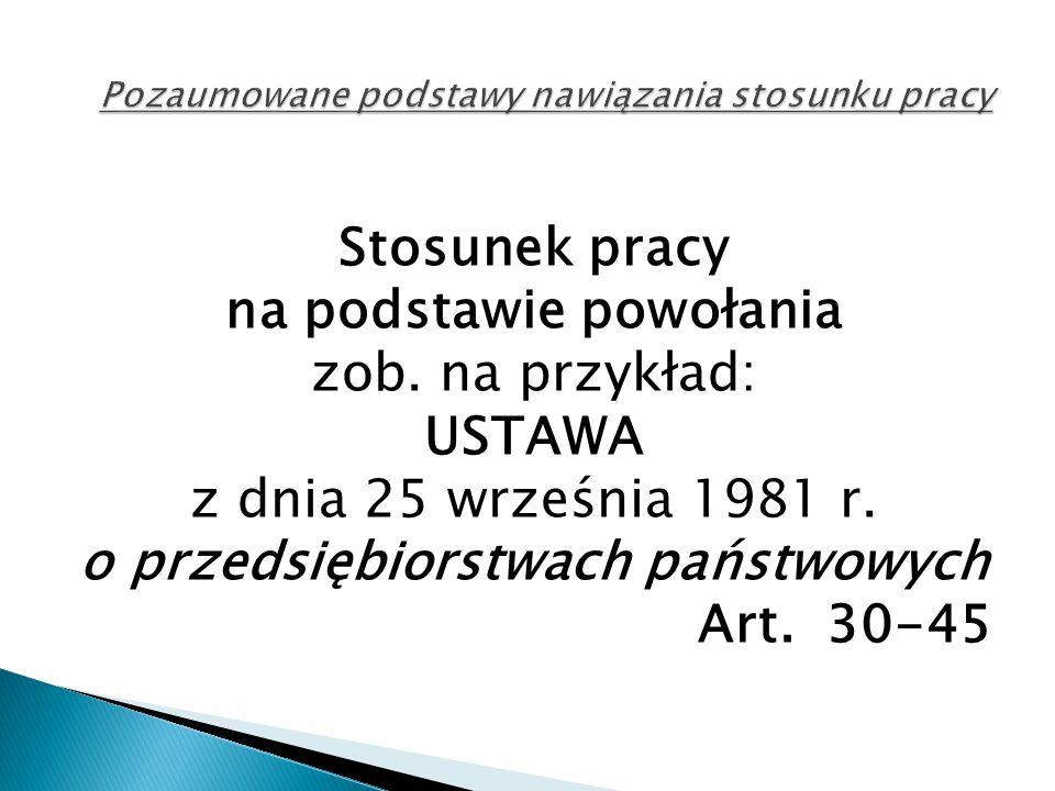 Stosunek pracy na podstawie powołania zob. na przykład: USTAWA z dnia 25 września 1981 r. o przedsiębiorstwach państwowych Art. 30-45