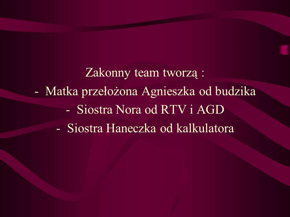 Zakonny team tworzą : -Matka przełożona Agnieszka od budzika -Siostra Nora od RTV i AGD -Siostra Haneczka od kalkulatora