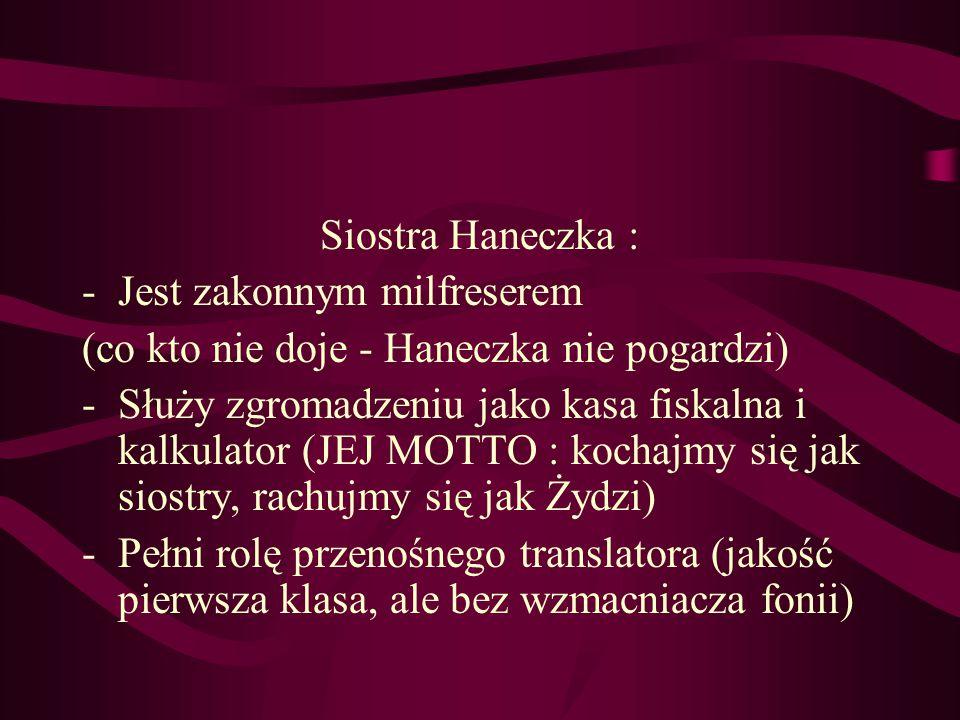 Siostra Haneczka : -Jest zakonnym milfreserem (co kto nie doje - Haneczka nie pogardzi) -Służy zgromadzeniu jako kasa fiskalna i kalkulator (JEJ MOTTO : kochajmy się jak siostry, rachujmy się jak Żydzi) -Pełni rolę przenośnego translatora (jakość pierwsza klasa, ale bez wzmacniacza fonii)