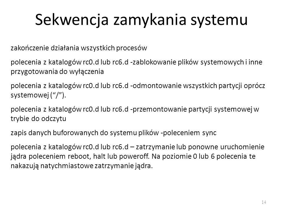 Sekwencja zamykania systemu 14 zakończenie działania wszystkich procesów polecenia z katalogów rc0.d lub rc6.d -zablokowanie plików systemowych i inne