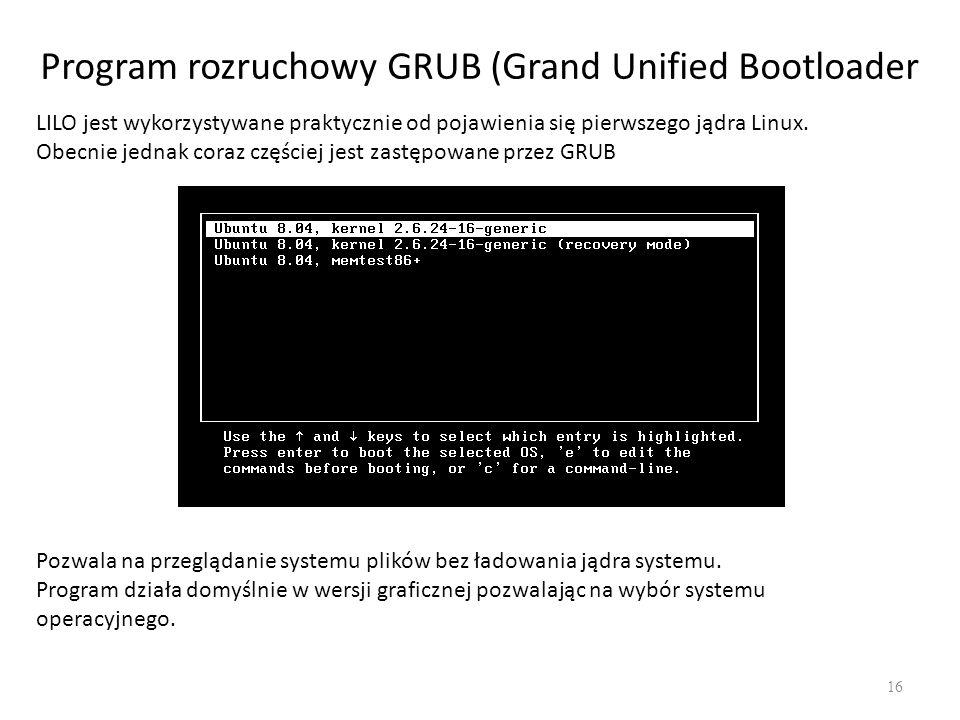 Program rozruchowy GRUB (Grand Unified Bootloader 16 LILO jest wykorzystywane praktycznie od pojawienia się pierwszego jądra Linux. Obecnie jednak cor