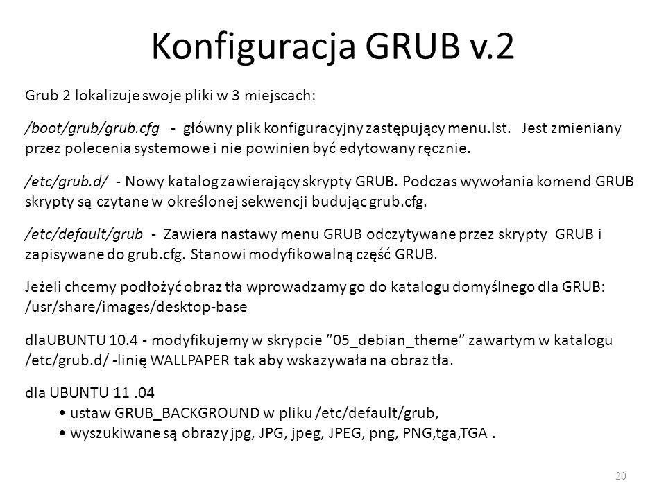 Konfiguracja GRUB v.2 20 Grub 2 lokalizuje swoje pliki w 3 miejscach: /boot/grub/grub.cfg - główny plik konfiguracyjny zastępujący menu.lst. Jest zmie