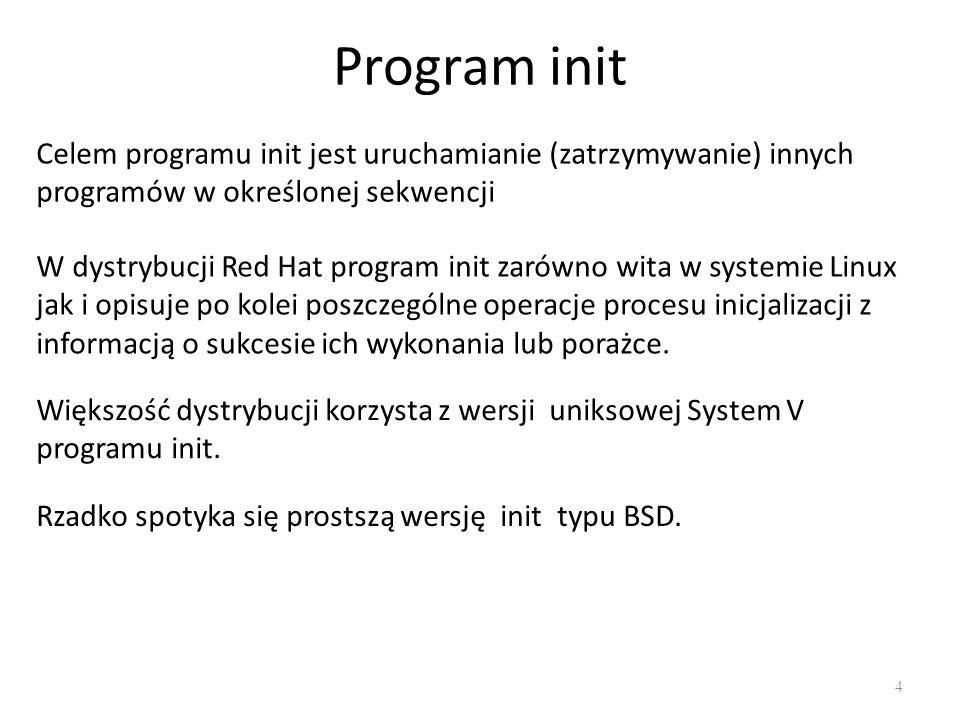 Program init 4 Celem programu init jest uruchamianie (zatrzymywanie) innych programów w określonej sekwencji W dystrybucji Red Hat program init zarówn