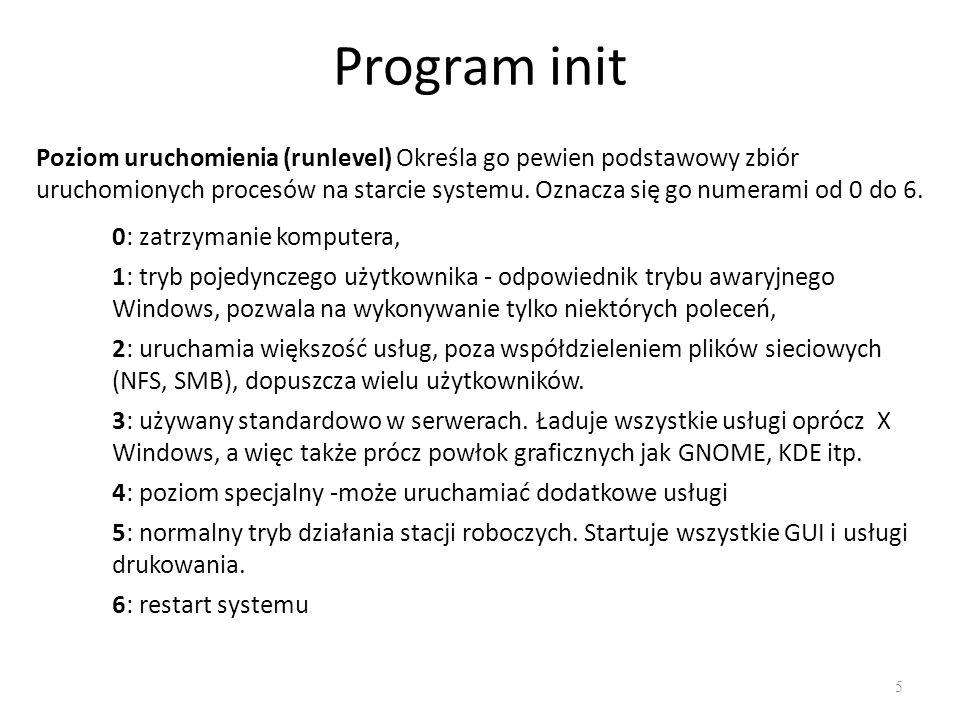Program init 5 Poziom uruchomienia (runlevel) Określa go pewien podstawowy zbiór uruchomionych procesów na starcie systemu. Oznacza się go numerami od
