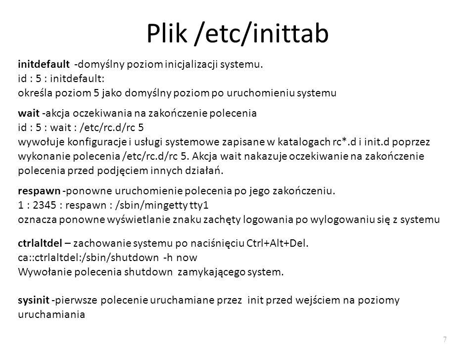 Plik /etc/inittab 7 initdefault -domyślny poziom inicjalizacji systemu. id : 5 : initdefault: określa poziom 5 jako domyślny poziom po uruchomieniu sy