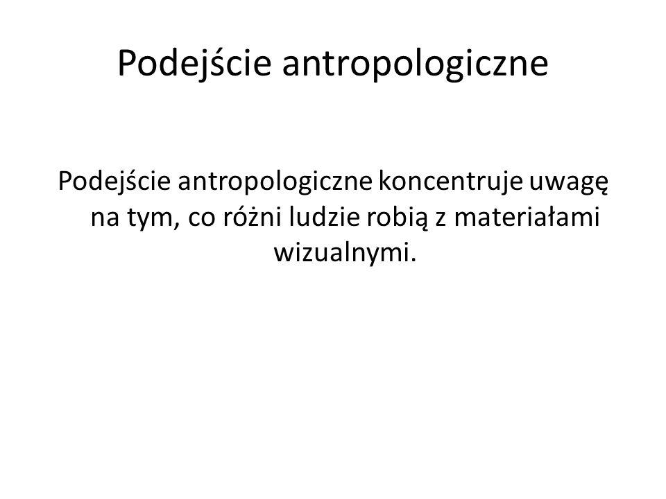 Podejście antropologiczne Podejście antropologiczne koncentruje uwagę na tym, co różni ludzie robią z materiałami wizualnymi.